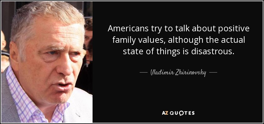 Americans try to talk about positive family values, although the actual state of things is disastrous. - Vladimir Zhirinovsky
