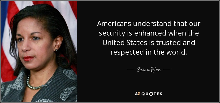 Americans understand that our security is enhanced when the United States is trusted and respected in the world. - Susan Rice