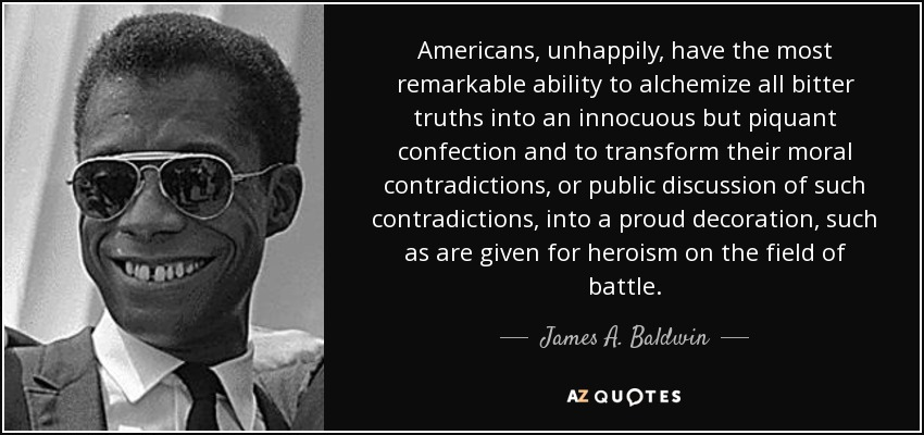 Americans, unhappily, have the most remarkable ability to alchemize all bitter truths into an innocuous but piquant confection and to transform their moral contradictions, or public discussion of such contradictions, into a proud decoration, such as are given for heroism on the field of battle. - James A. Baldwin