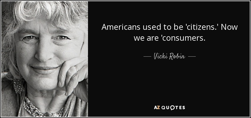 Americans used to be 'citizens.' Now we are 'consumers. - Vicki Robin