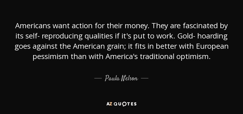 Americans want action for their money. They are fascinated by its self- reproducing qualities if it's put to work. Gold- hoarding goes against the American grain; it fits in better with European pessimism than with America's traditional optimism. - Paula Nelson