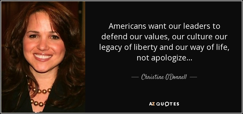 Americans want our leaders to defend our values, our culture our legacy of liberty and our way of life, not apologize... - Christine O'Donnell
