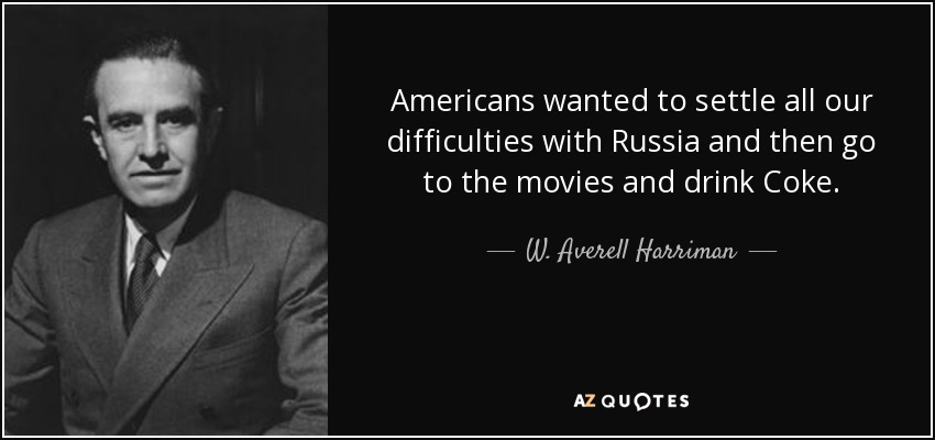 Americans wanted to settle all our difficulties with Russia and then go to the movies and drink Coke. - W. Averell Harriman