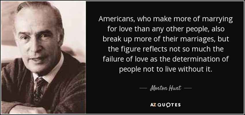 Americans, who make more of marrying for love than any other people, also break up more of their marriages, but the figure reflects not so much the failure of love as the determination of people not to live without it. - Morton Hunt