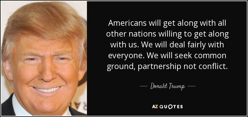 Americans will get along with all other nations willing to get along with us. We will deal fairly with everyone. We will seek common ground, partnership not conflict. - Donald Trump