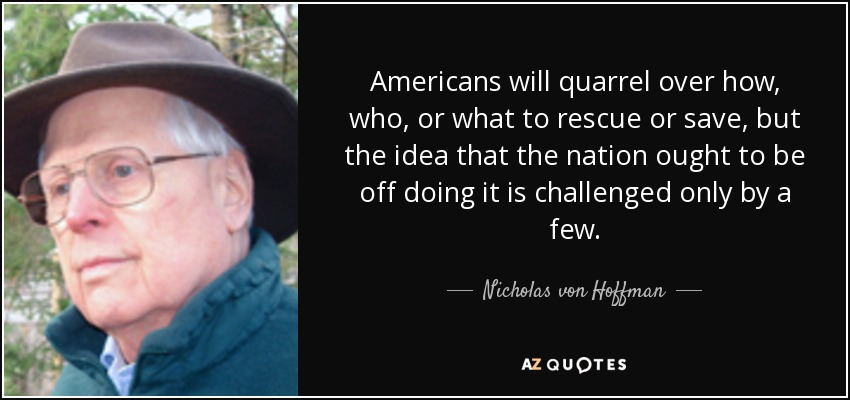 Americans will quarrel over how, who, or what to rescue or save, but the idea that the nation ought to be off doing it is challenged only by a few. - Nicholas von Hoffman