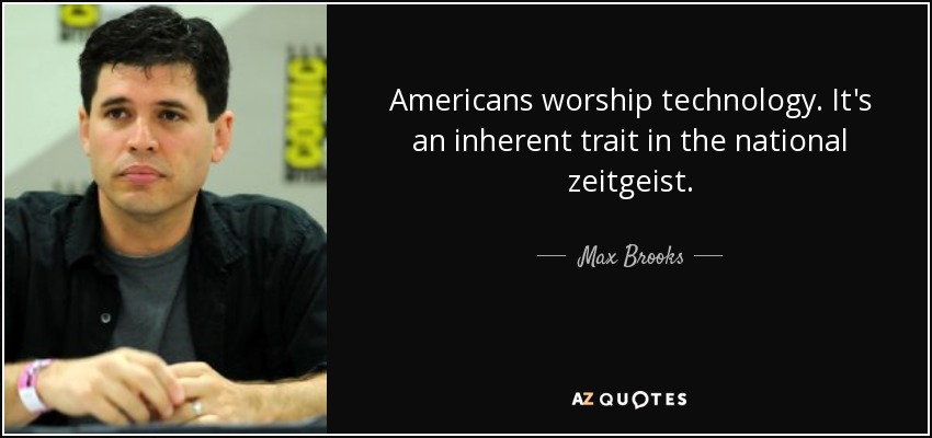 Americans worship technology. It's an inherent trait in the national zeitgeist. - Max Brooks