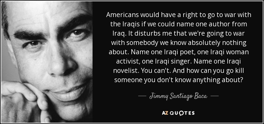 Americans would have a right to go to war with the Iraqis if we could name one author from Iraq. It disturbs me that we're going to war with somebody we know absolutely nothing about. Name one Iraqi poet, one Iraqi woman activist, one Iraqi singer. Name one Iraqi novelist. You can't. And how can you go kill someone you don't know anything about? - Jimmy Santiago Baca