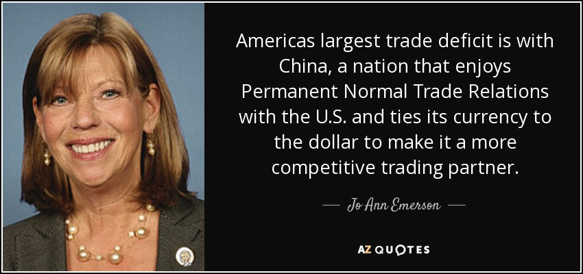 Americas largest trade deficit is with China, a nation that enjoys Permanent Normal Trade Relations with the U.S. and ties its currency to the dollar to make it a more competitive trading partner. - Jo Ann Emerson