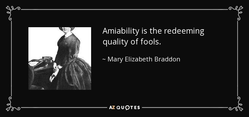 Amiability is the redeeming quality of fools. - Mary Elizabeth Braddon