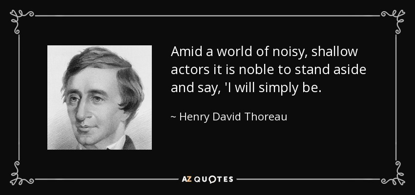 Amid a world of noisy, shallow actors it is noble to stand aside and say, 'I will simply be. - Henry David Thoreau