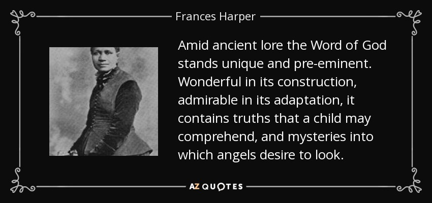Amid ancient lore the Word of God stands unique and pre-eminent. Wonderful in its construction, admirable in its adaptation, it contains truths that a child may comprehend, and mysteries into which angels desire to look. - Frances Harper