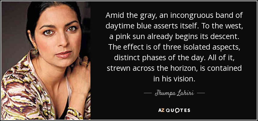 Amid the gray, an incongruous band of daytime blue asserts itself. To the west, a pink sun already begins its descent. The effect is of three isolated aspects, distinct phases of the day. All of it, strewn across the horizon, is contained in his vision. - Jhumpa Lahiri