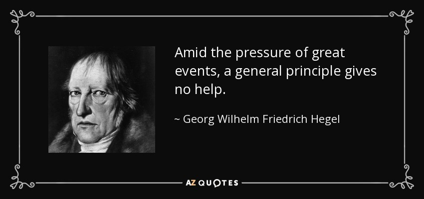 Amid the pressure of great events, a general principle gives no help. - Georg Wilhelm Friedrich Hegel