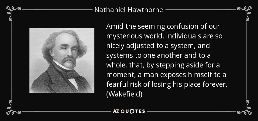 Amid the seeming confusion of our mysterious world , individuals are so nicely adjusted to a system, and systems to one another and to a whole, that, by stepping aside for a moment, a man exposes himself to a fearful risk of losing his place forever. (Wakefield) - Nathaniel Hawthorne