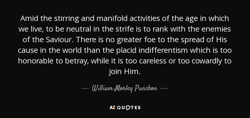 Amid the stirring and manifold activities of the age in which we live, to be neutral in the strife is to rank with the enemies of the Saviour. There is no greater foe to the spread of His cause in the world than the placid indifferentism which is too honorable to betray, while it is too careless or too cowardly to join Him. - William Morley Punshon