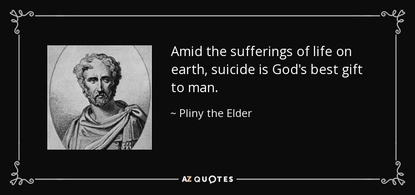 Amid the sufferings of life on earth, suicide is God's best gift to man. - Pliny the Elder