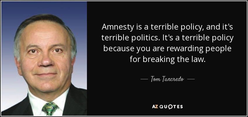 Amnesty is a terrible policy, and it's terrible politics. It's a terrible policy because you are rewarding people for breaking the law. - Tom Tancredo