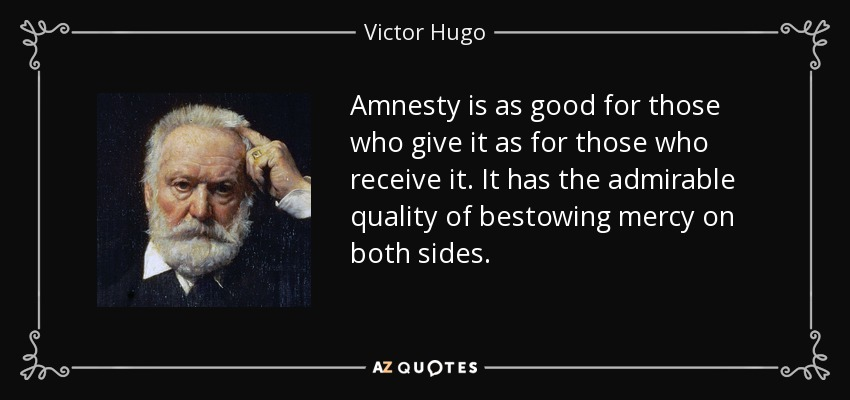 Amnesty is as good for those who give it as for those who receive it. It has the admirable quality of bestowing mercy on both sides. - Victor Hugo