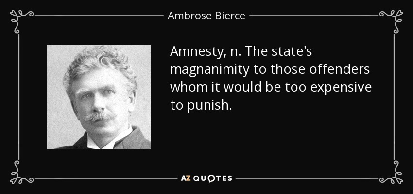 Amnesty, n. The state's magnanimity to those offenders whom it would be too expensive to punish. - Ambrose Bierce