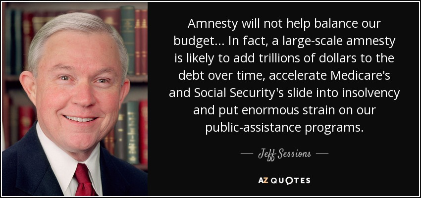 Amnesty will not help balance our budget ... In fact, a large-scale amnesty is likely to add trillions of dollars to the debt over time, accelerate Medicare's and Social Security's slide into insolvency and put enormous strain on our public-assistance programs. - Jeff Sessions