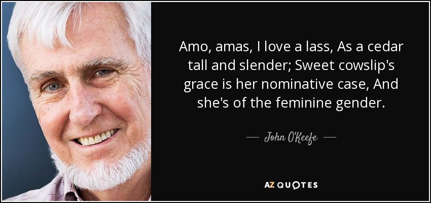 Amo, amas, I love a lass, As a cedar tall and slender; Sweet cowslip's grace is her nominative case, And she's of the feminine gender. - John O'Keefe