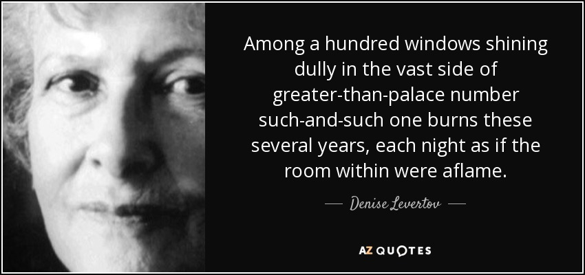 Among a hundred windows shining dully in the vast side of greater-than-palace number such-and-such one burns these several years, each night as if the room within were aflame. - Denise Levertov