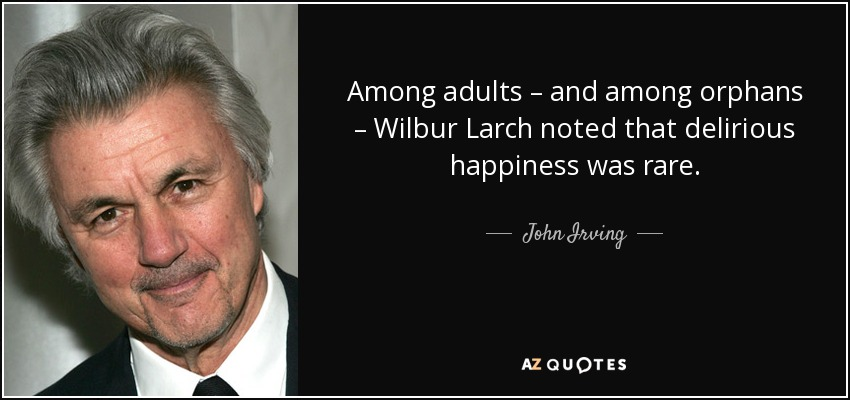 Among adults – and among orphans – Wilbur Larch noted that delirious happiness was rare. - John Irving