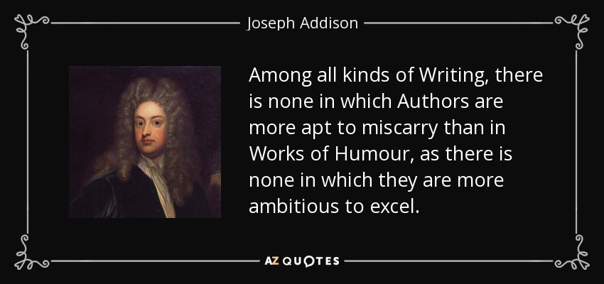 Among all kinds of Writing, there is none in which Authors are more apt to miscarry than in Works of Humour, as there is none in which they are more ambitious to excel. - Joseph Addison