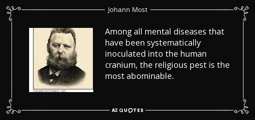 Among all mental diseases that have been systematically inoculated into the human cranium, the religious pest is the most abominable. - Johann Most