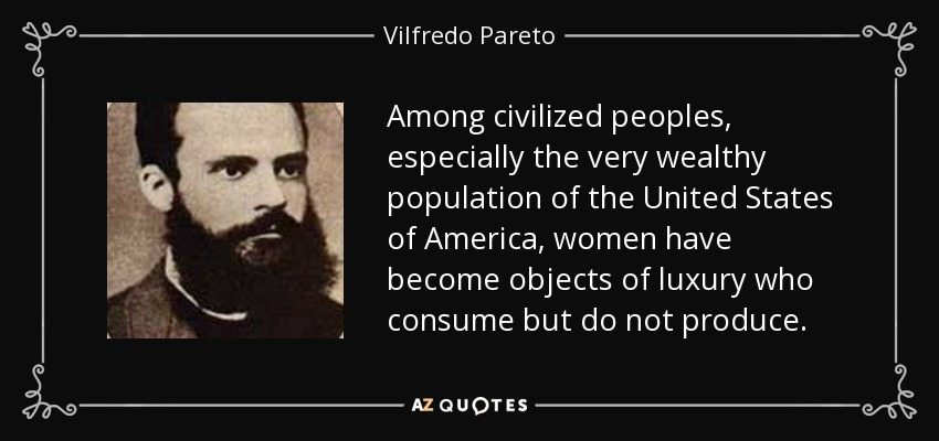 Among civilized peoples, especially the very wealthy population of the United States of America, women have become objects of luxury who consume but do not produce. - Vilfredo Pareto