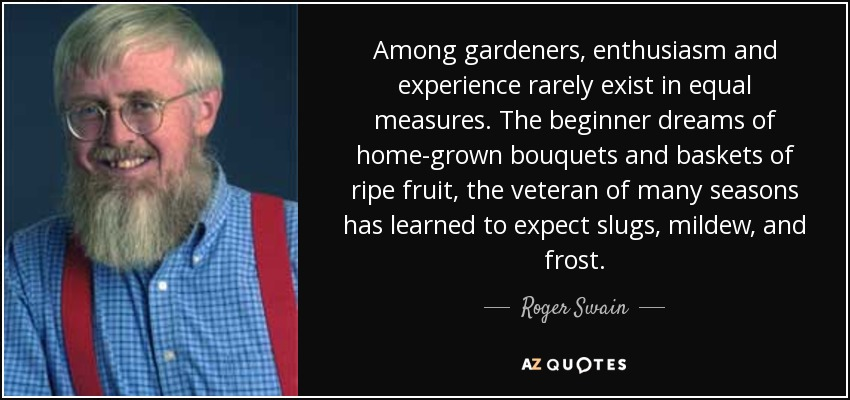 Among gardeners, enthusiasm and experience rarely exist in equal measures. The beginner dreams of home-grown bouquets and baskets of ripe fruit, the veteran of many seasons has learned to expect slugs, mildew, and frost. - Roger Swain