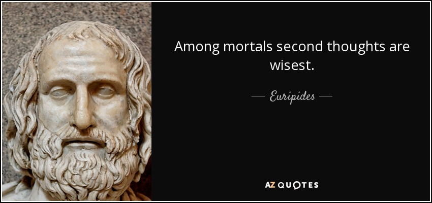 Among mortals second thoughts are wisest. - Euripides
