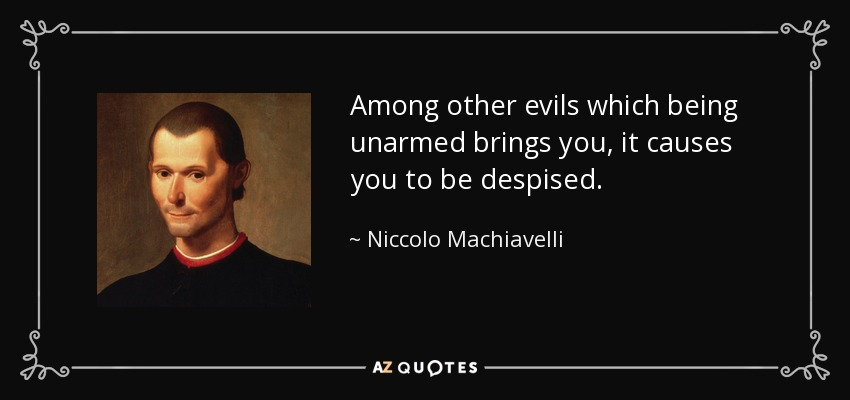 Among other evils which being unarmed brings you, it causes you to be despised. - Niccolo Machiavelli