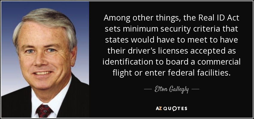 Among other things, the Real ID Act sets minimum security criteria that states would have to meet to have their driver's licenses accepted as identification to board a commercial flight or enter federal facilities. - Elton Gallegly