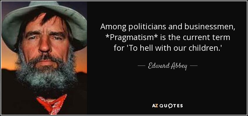 Among politicians and businessmen, *Pragmatism* is the current term for 'To hell with our children.' - Edward Abbey