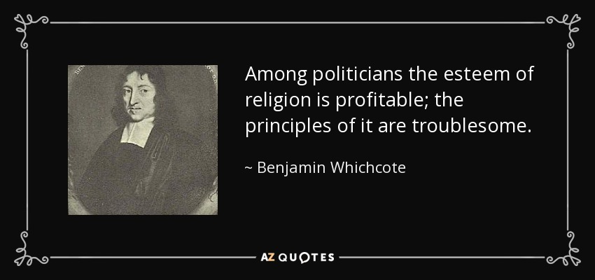 Among politicians the esteem of religion is profitable; the principles of it are troublesome. - Benjamin Whichcote