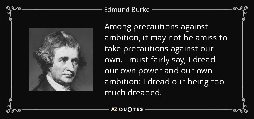 Among precautions against ambition, it may not be amiss to take precautions against our own. I must fairly say, I dread our own power and our own ambition: I dread our being too much dreaded. - Edmund Burke