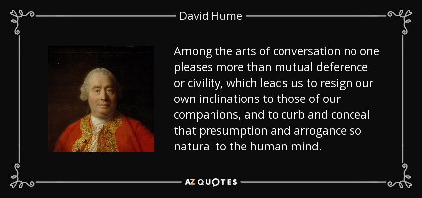 Among the arts of conversation no one pleases more than mutual deference or civility, which leads us to resign our own inclinations to those of our companions, and to curb and conceal that presumption and arrogance so natural to the human mind. - David Hume