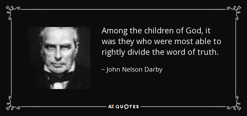 Among the children of God, it was they who were most able to rightly divide the word of truth. - John Nelson Darby