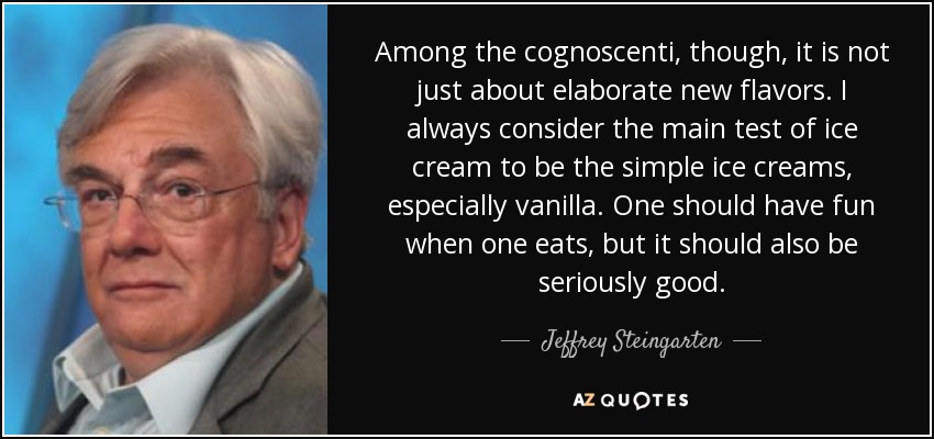 Among the cognoscenti, though, it is not just about elaborate new flavors. I always consider the main test of ice cream to be the simple ice creams, especially vanilla. One should have fun when one eats, but it should also be seriously good. - Jeffrey Steingarten