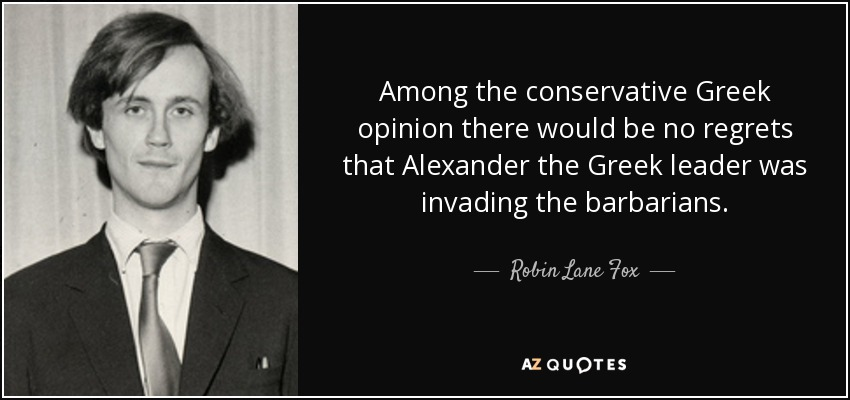 Among the conservative Greek opinion there would be no regrets that Alexander the Greek leader was invading the barbarians. - Robin Lane Fox