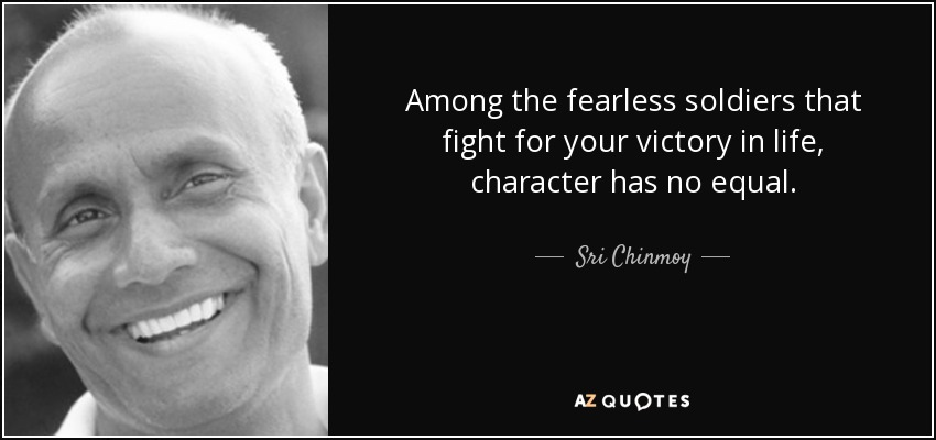 Among the fearless soldiers that fight for your victory in life, character has no equal. - Sri Chinmoy