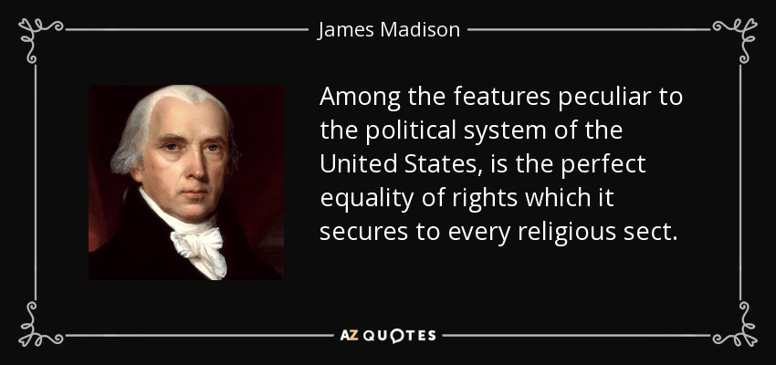 Among the features peculiar to the political system of the United States, is the perfect equality of rights which it secures to every religious sect. - James Madison