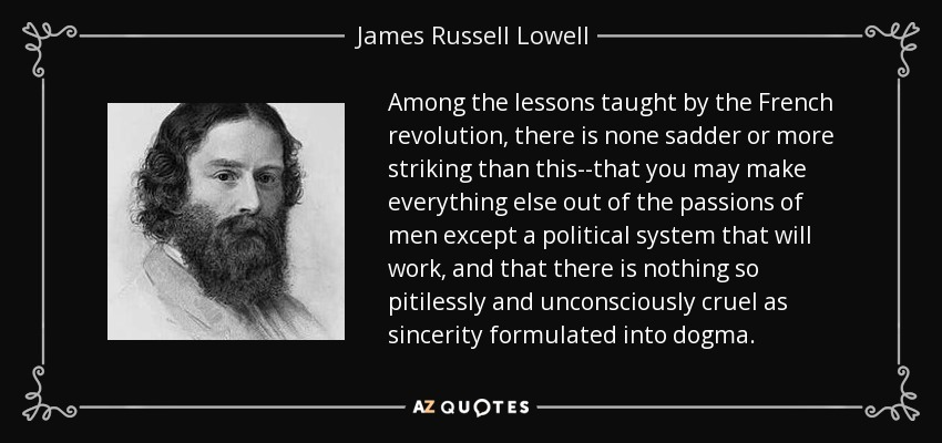 Among the lessons taught by the French revolution, there is none sadder or more striking than this--that you may make everything else out of the passions of men except a political system that will work, and that there is nothing so pitilessly and unconsciously cruel as sincerity formulated into dogma. - James Russell Lowell