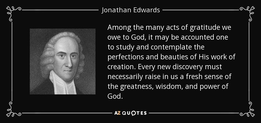 Among the many acts of gratitude we owe to God, it may be accounted one to study and contemplate the perfections and beauties of His work of creation. Every new discovery must necessarily raise in us a fresh sense of the greatness, wisdom, and power of God. - Jonathan Edwards