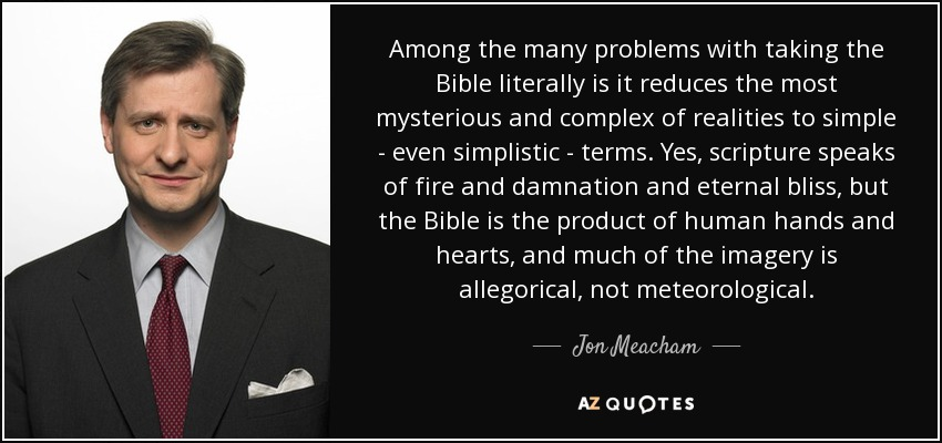 Among the many problems with taking the Bible literally is it reduces the most mysterious and complex of realities to simple - even simplistic - terms. Yes, scripture speaks of fire and damnation and eternal bliss, but the Bible is the product of human hands and hearts, and much of the imagery is allegorical, not meteorological. - Jon Meacham