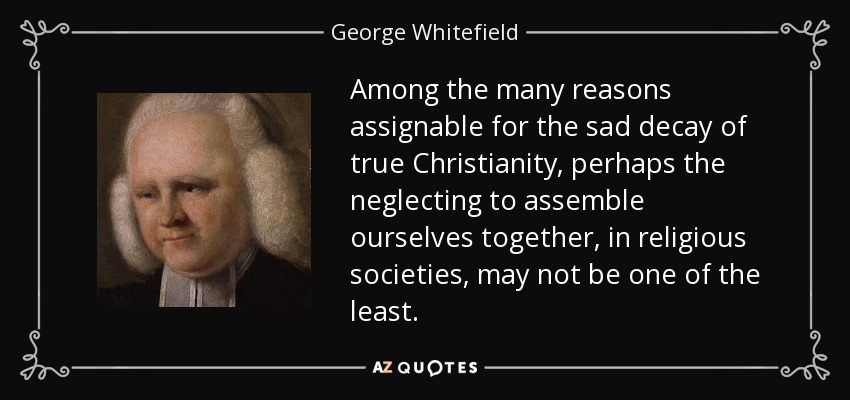 Among the many reasons assignable for the sad decay of true Christianity, perhaps the neglecting to assemble ourselves together, in religious societies, may not be one of the least. - George Whitefield