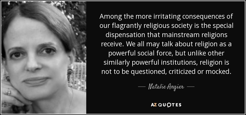 Among the more irritating consequences of our flagrantly religious society is the special dispensation that mainstream religions receive. We all may talk about religion as a powerful social force, but unlike other similarly powerful institutions, religion is not to be questioned, criticized or mocked. - Natalie Angier