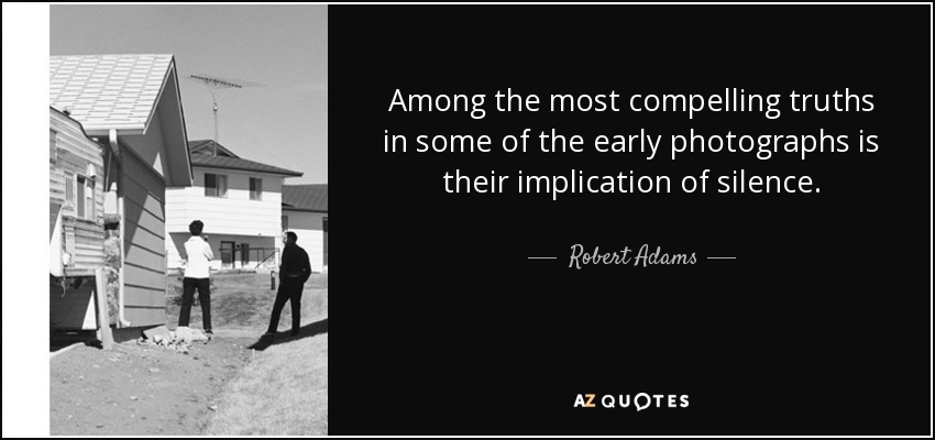 Among the most compelling truths in some of the early photographs is their implication of silence. - Robert Adams